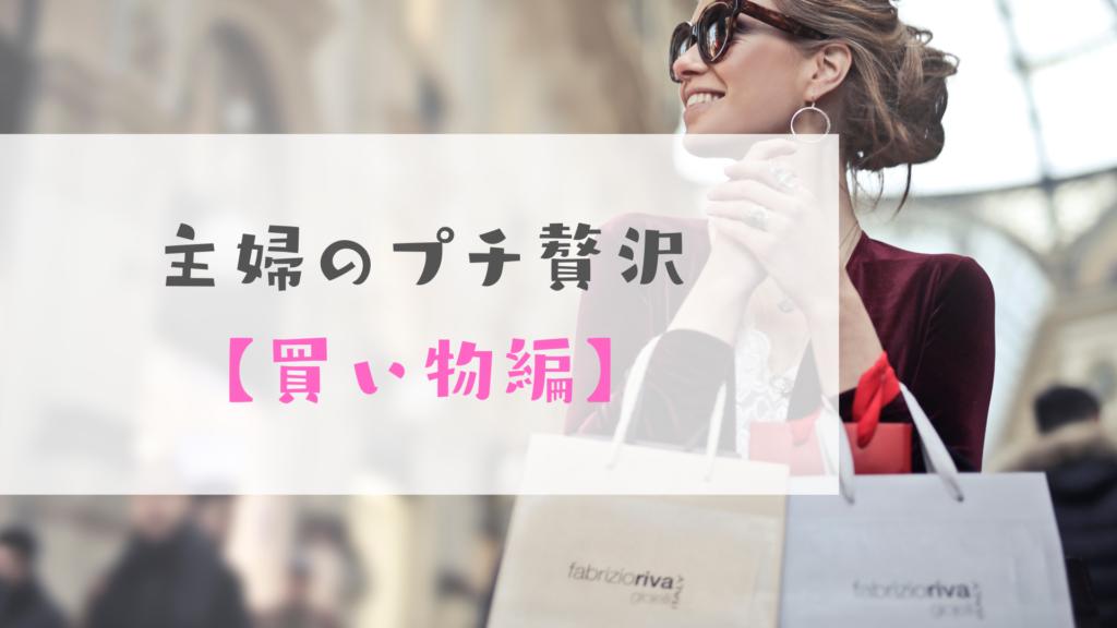 主婦のプチ贅沢【買い物編】